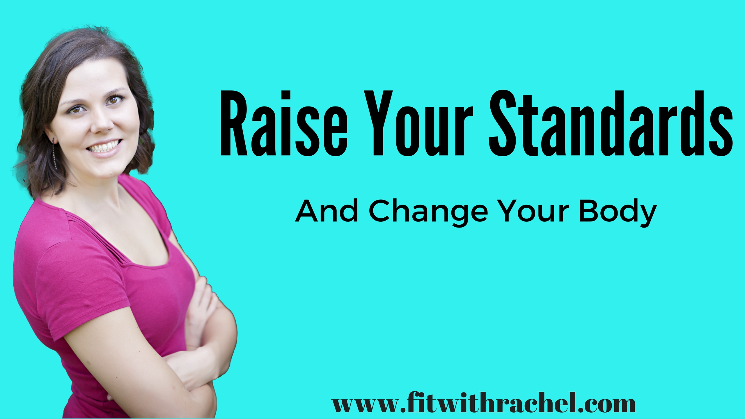 Raise Your Standards (and change your body!)